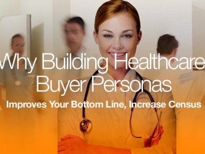 Why Building Healthcare Buyer Personas Improves Your Bottom Line, Increases Census