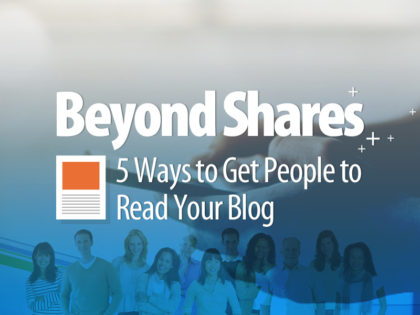 Beyond Shares: 5 Ways to Get People to Read Your Blog